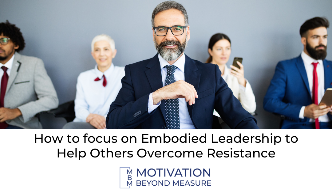 How to focus on Embodied Leadership to Help Others Overcome Resistance
