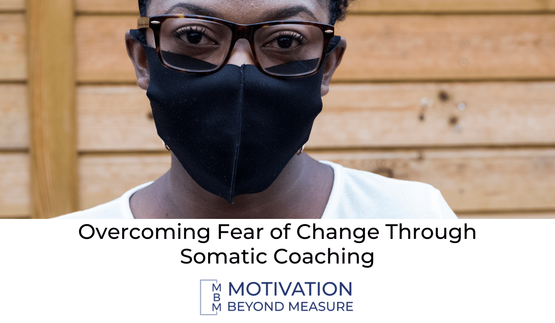 Overcoming Fear of Change Through Somatic Coaching